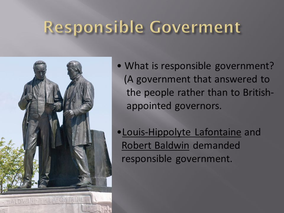 What is responsible government? (A government that answered to the people rather than to British- appointed governors. Louis-Hippolyte Lafontaine and