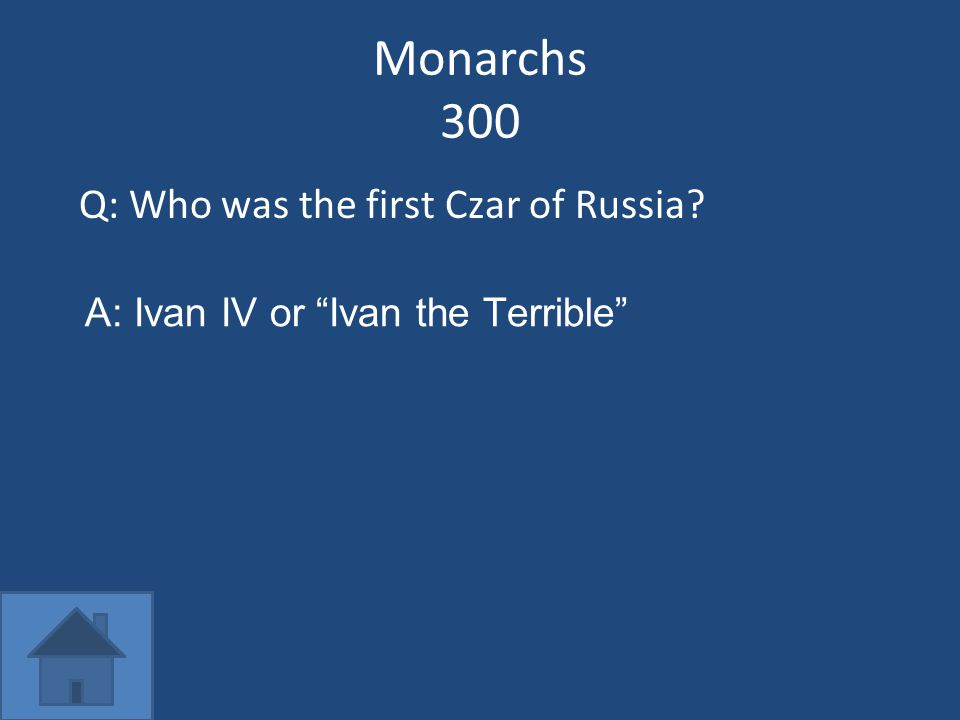Monarchs 300 Q: Who was the first Czar of Russia? A: Ivan IV or Ivan the Terrible