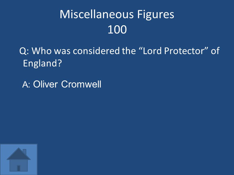 Miscellaneous Figures 100 Q: Who was considered the Lord Protector of England? A: Oliver Cromwell