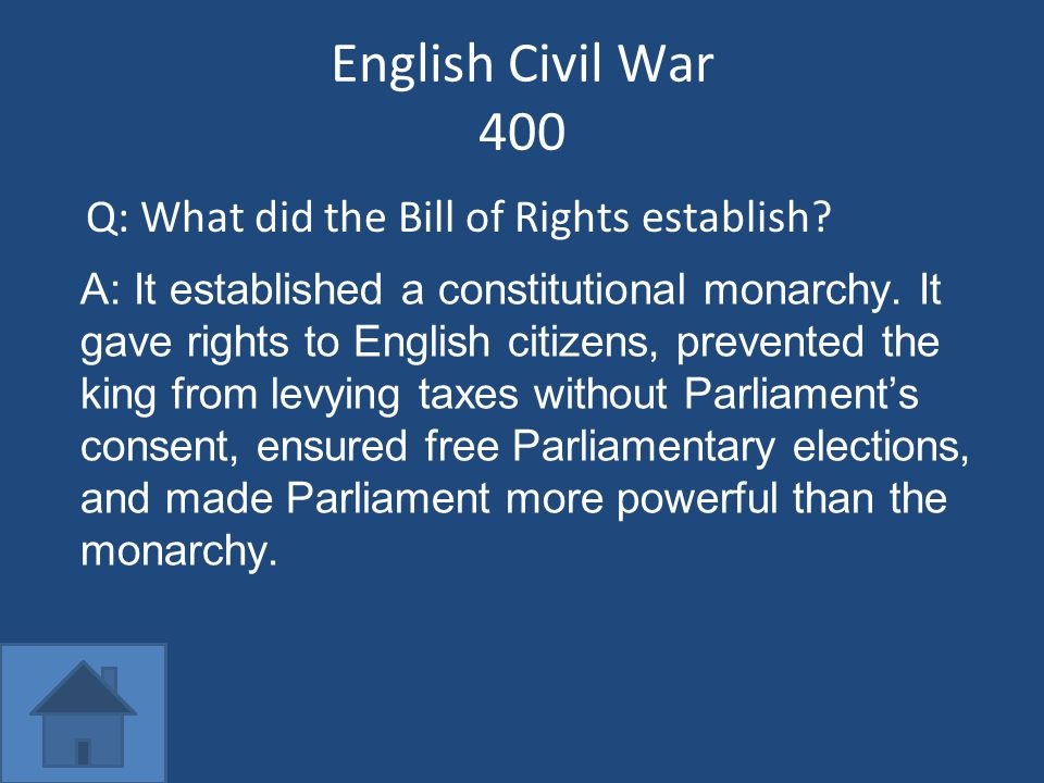 English Civil War 400 Q: What did the Bill of Rights establish? A: It established a constitutional monarchy. It gave rights to English citizens, preve