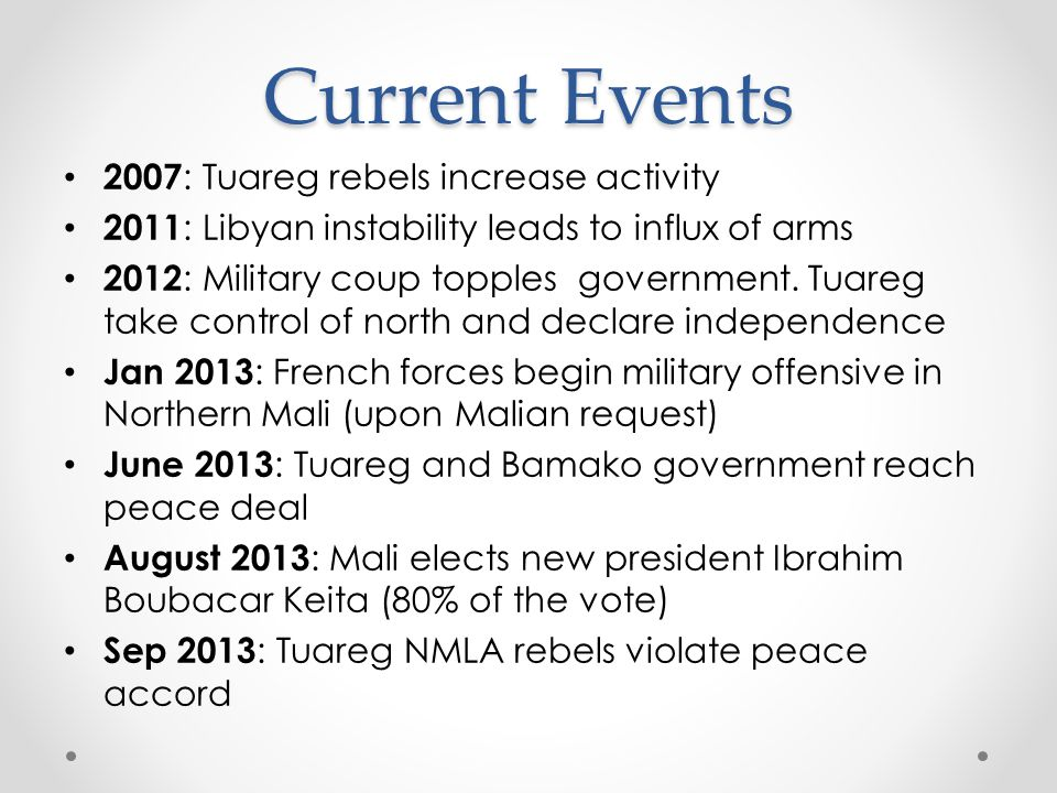 Current Events 2007 : Tuareg rebels increase activity 2011 : Libyan instability leads to influx of arms 2012 : Military coup topples government.
