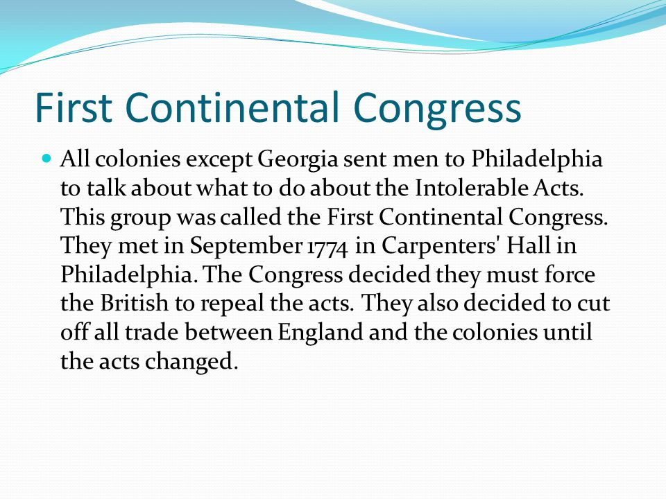 First Continental Congress All colonies except Georgia sent men to Philadelphia to talk about what to do about the Intolerable Acts. This group was ca