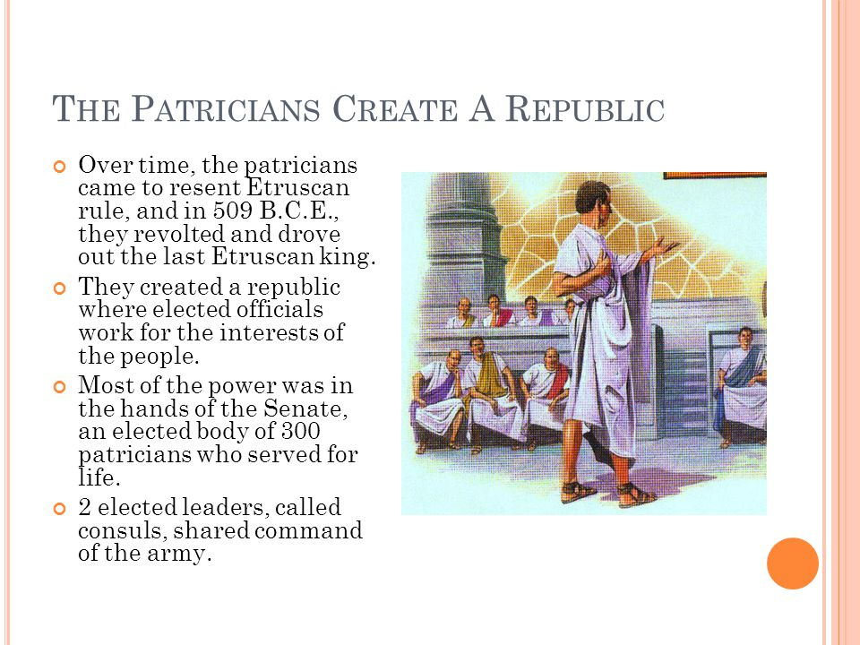 T HE P ATRICIANS C REATE A R EPUBLIC Over time, the patricians came to resent Etruscan rule, and in 509 B.C.E., they revolted and drove out the last E
