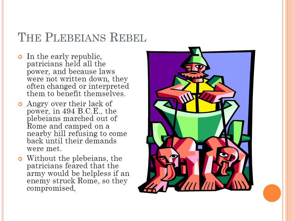 T HE P LEBEIANS R EBEL In the early republic, patricians held all the power, and because laws were not written down, they often changed or interpreted