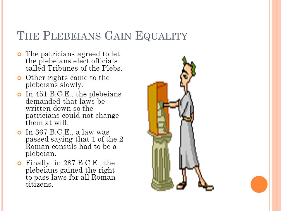 T HE P LEBEIANS G AIN E QUALITY The patricians agreed to let the plebeians elect officials called Tribunes of the Plebs. Other rights came to the pleb