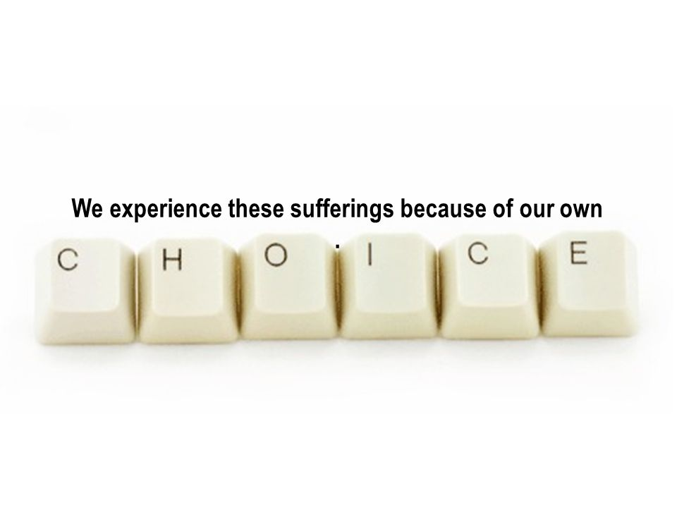 We experience these sufferings because of our own.