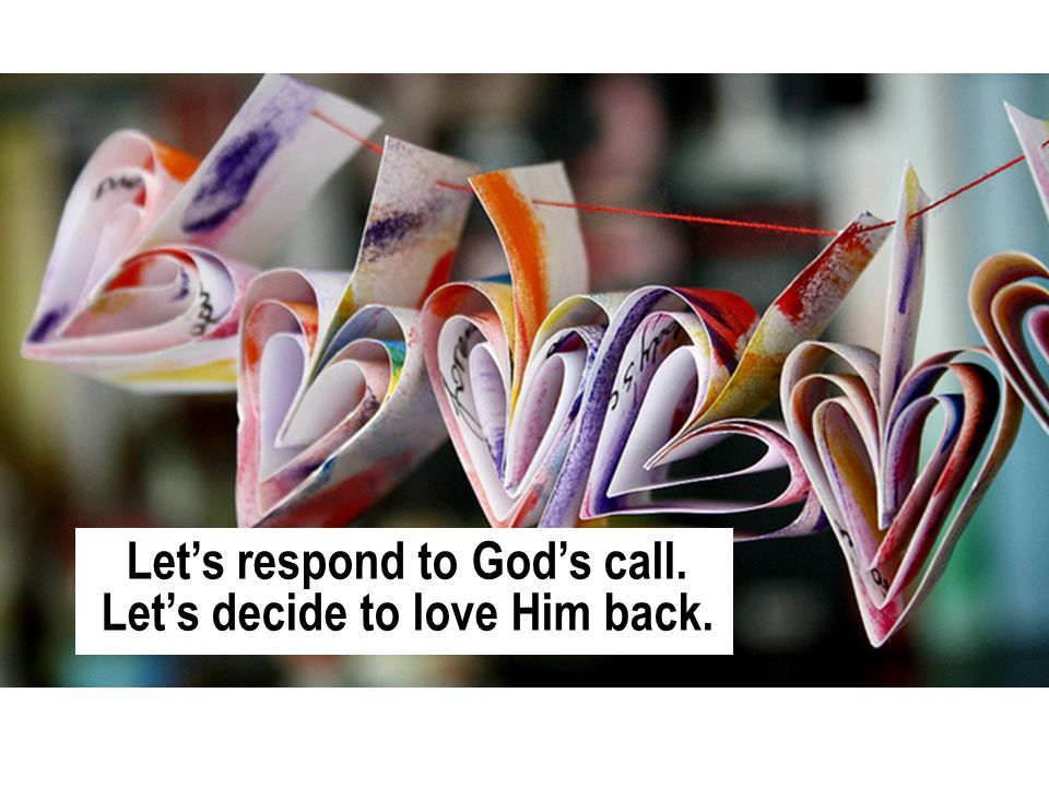 Let's respond to God's call. Let's decide to love Him back.