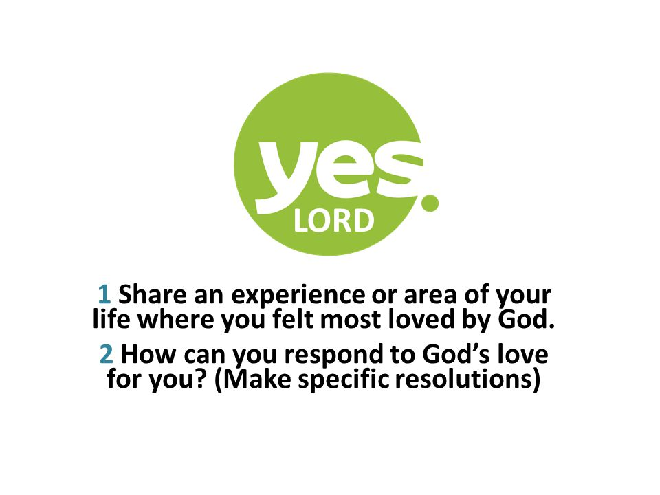 LORD 1 Share an experience or area of your life where you felt most loved by God. 2 How can you respond to God's love for you? (Make specific resoluti