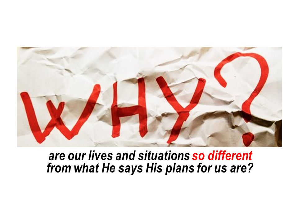 are our lives and situations so different from what He says His plans for us are