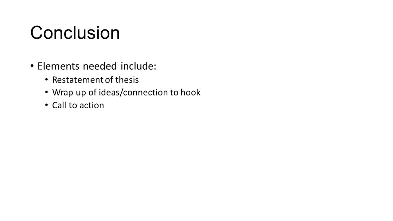 Conclusion Elements needed include: Restatement of thesis Wrap up of ideas/connection to hook Call to action
