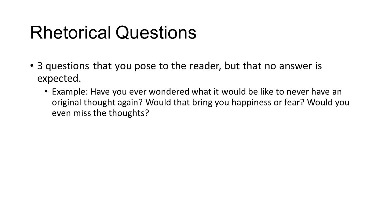 Rhetorical Questions 3 questions that you pose to the reader, but that no answer is expected.