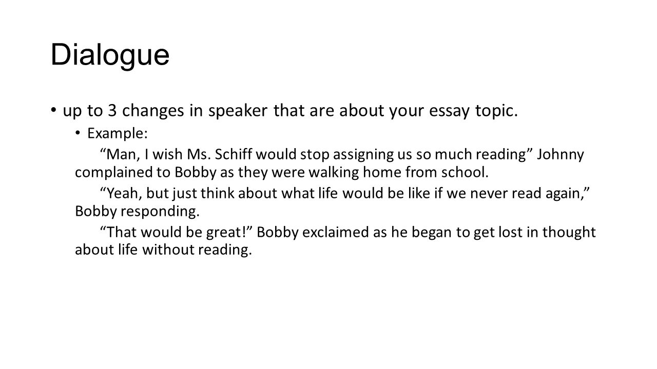 "Dialogue up to 3 changes in speaker that are about your essay topic. Example: ""Man, I wish Ms. Schiff would stop assigning us so much reading"" Johnny"