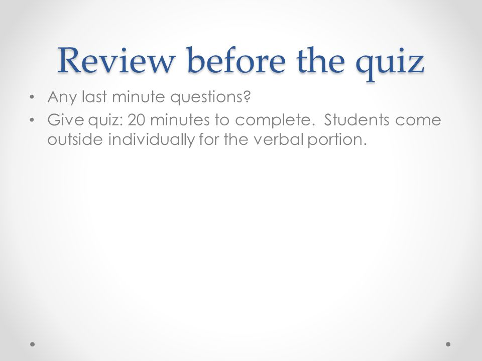 Review before the quiz Any last minute questions. Give quiz: 20 minutes to complete.