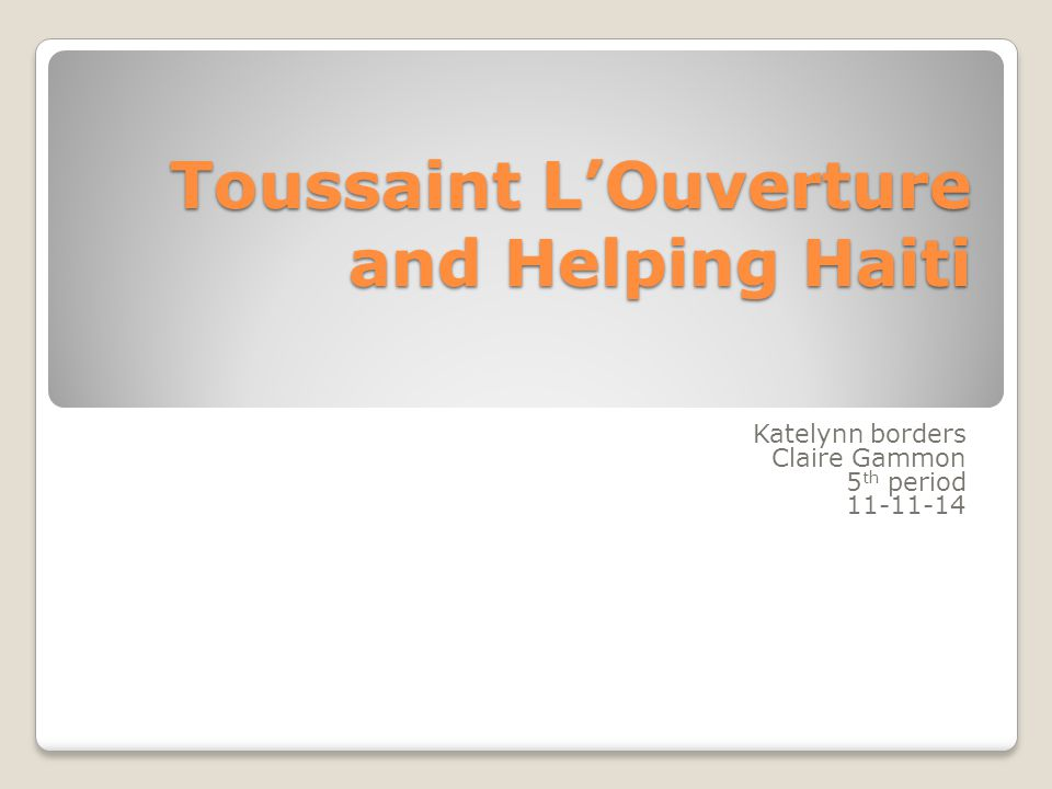 Katelynn borders Claire Gammon 5 th period 11-11-14 Toussaint L'Ouverture and Helping Haiti