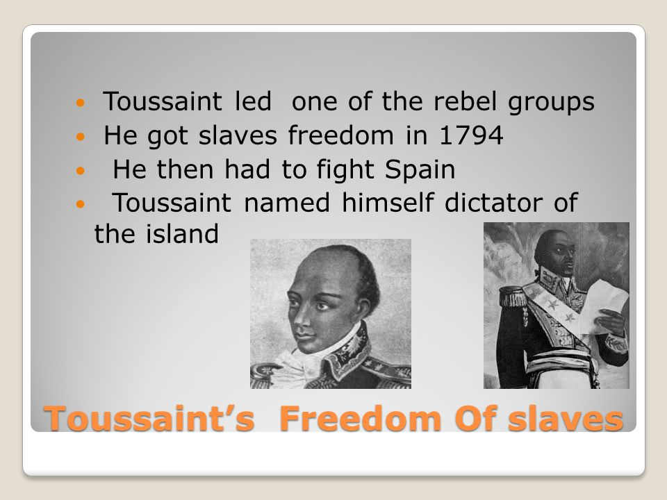 Toussaint's Freedom Of slaves Toussaint led one of the rebel groups He got slaves freedom in 1794 He then had to fight Spain Toussaint named himself dictator of the island