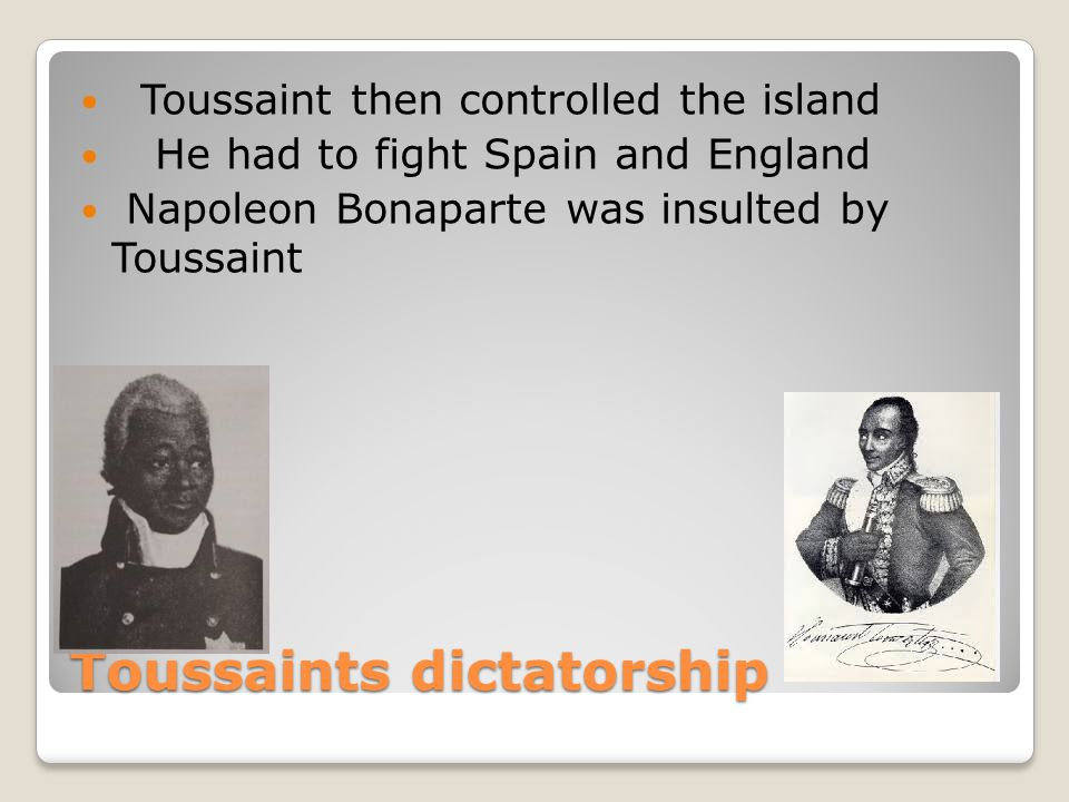 Toussaints dictatorship Toussaint then controlled the island He had to fight Spain and England Napoleon Bonaparte was insulted by Toussaint