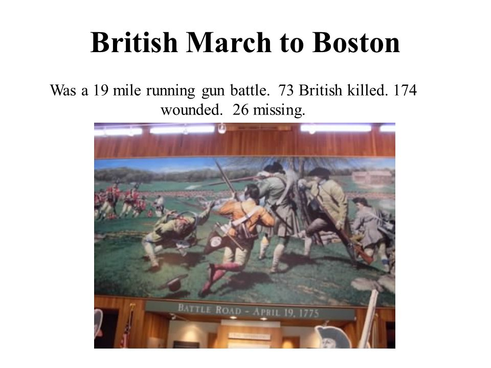 British March to Boston Was a 19 mile running gun battle. 73 British killed. 174 wounded. 26 missing.