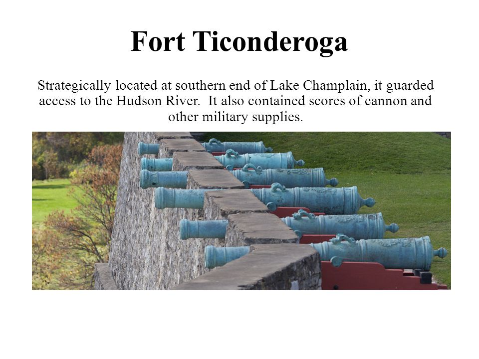 Fort Ticonderoga Strategically located at southern end of Lake Champlain, it guarded access to the Hudson River. It also contained scores of cannon an
