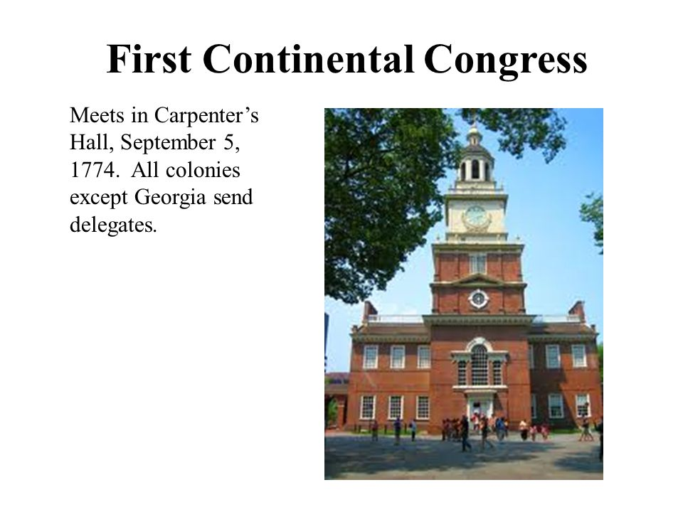 First Continental Congress Meets in Carpenter's Hall, September 5, 1774. All colonies except Georgia send delegates.