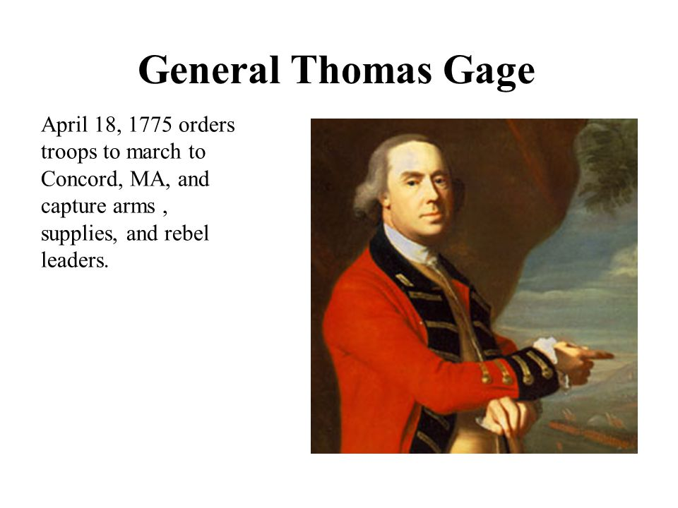 General Thomas Gage April 18, 1775 orders troops to march to Concord, MA, and capture arms, supplies, and rebel leaders.