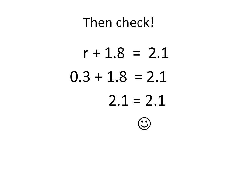 Then check! r + 1.8 = 2.1 0.3 + 1.8 = 2.1 2.1 = 2.1