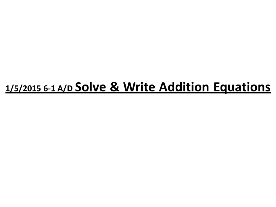 1/5/2015 6-1 A/D Solve & Write Addition Equations