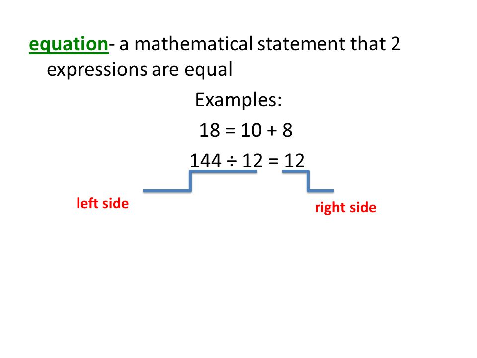 equation- a mathematical statement that 2 expressions are equal Examples: 18 = 10 + 8 144 ÷ 12 = 12 left side right side