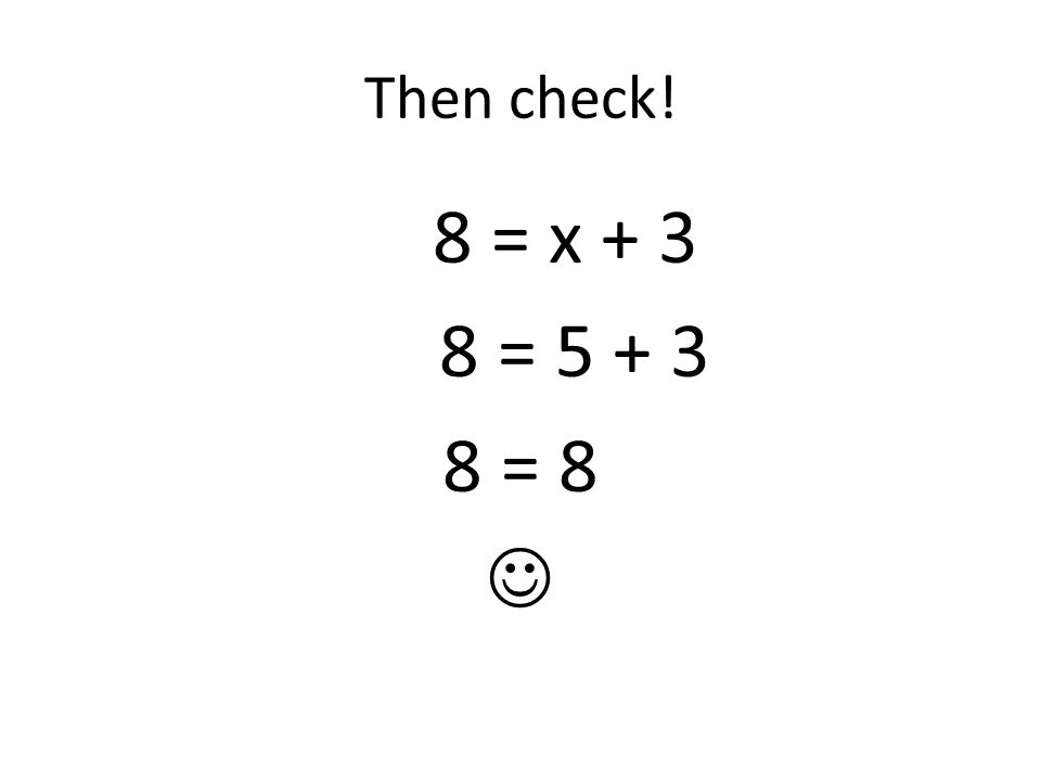 Then check! 8 = x + 3 8 = 5 + 3 8 = 8