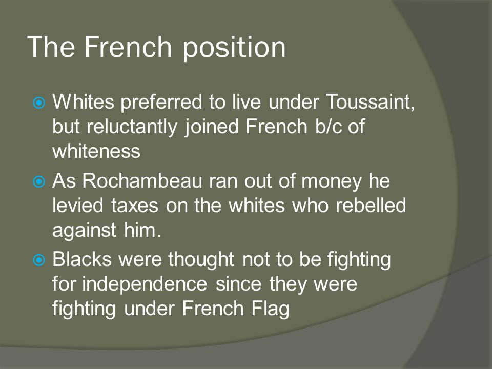 The French position  Whites preferred to live under Toussaint, but reluctantly joined French b/c of whiteness  As Rochambeau ran out of money he levied taxes on the whites who rebelled against him.