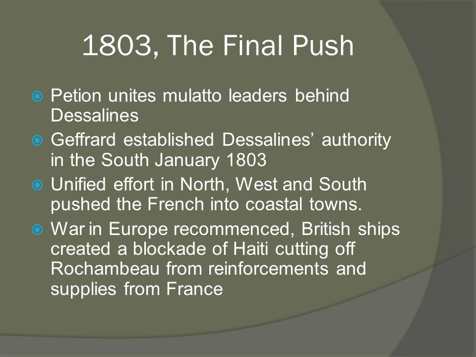 1803, The Final Push  Petion unites mulatto leaders behind Dessalines  Geffrard established Dessalines' authority in the South January 1803  Unified effort in North, West and South pushed the French into coastal towns.