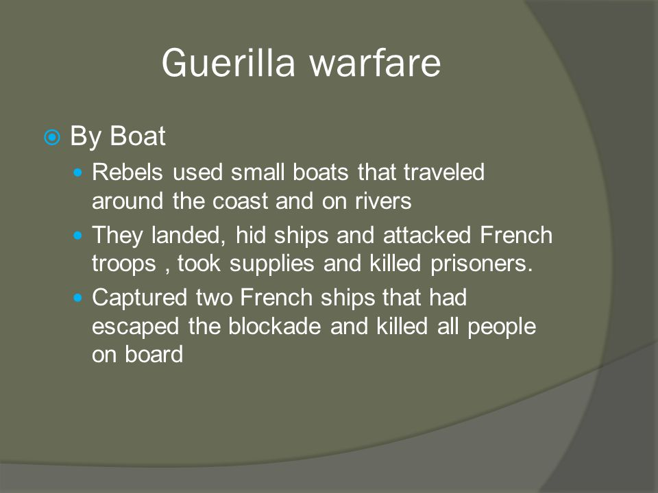 Guerilla warfare  By Boat Rebels used small boats that traveled around the coast and on rivers They landed, hid ships and attacked French troops, took supplies and killed prisoners.