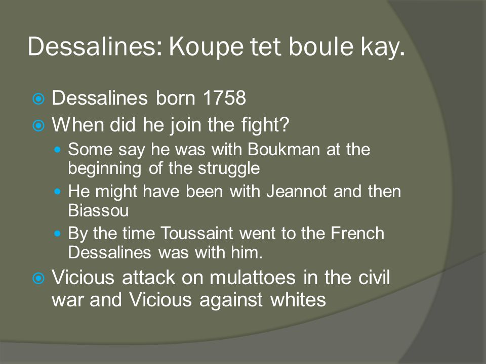 Dessalines: Koupe tet boule kay.  Dessalines born 1758  When did he join the fight.
