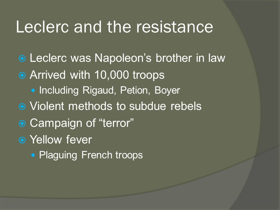 Leclerc and the resistance  Leclerc was Napoleon's brother in law  Arrived with 10,000 troops Including Rigaud, Petion, Boyer  Violent methods to subdue rebels  Campaign of terror  Yellow fever Plaguing French troops