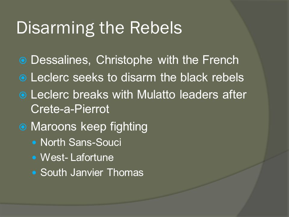 Disarming the Rebels  Dessalines, Christophe with the French  Leclerc seeks to disarm the black rebels  Leclerc breaks with Mulatto leaders after Crete-a-Pierrot  Maroons keep fighting North Sans-Souci West- Lafortune South Janvier Thomas