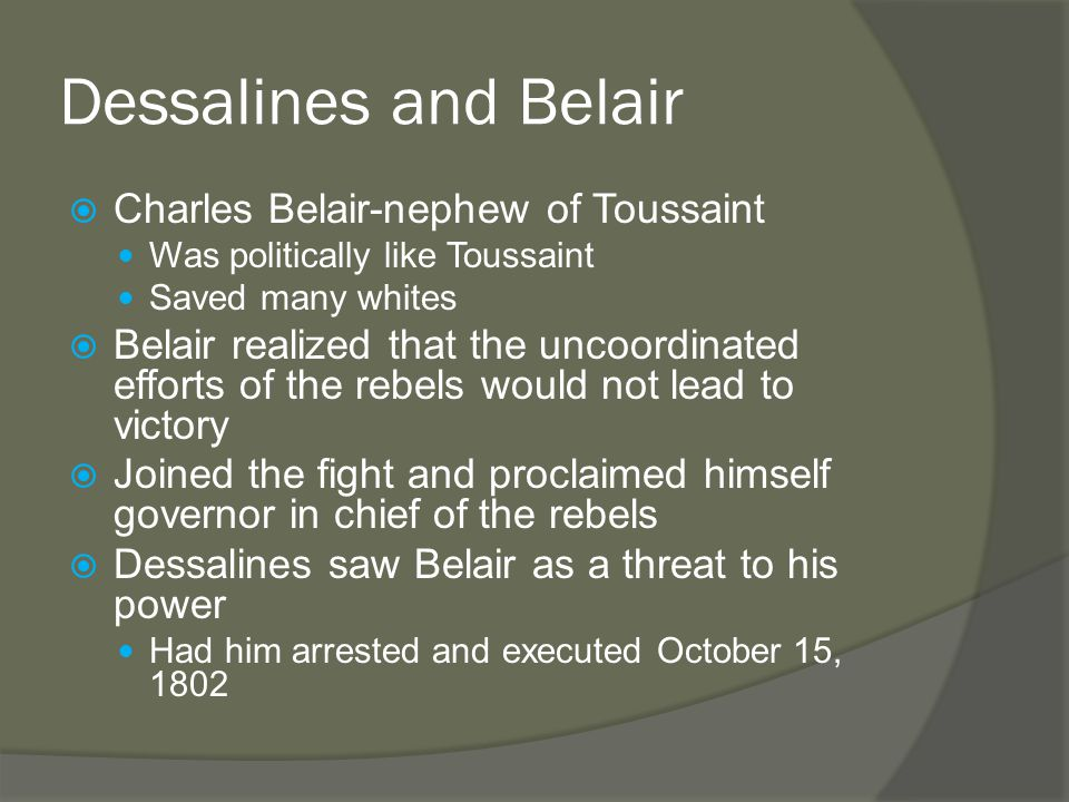 Dessalines and Belair  Charles Belair-nephew of Toussaint Was politically like Toussaint Saved many whites  Belair realized that the uncoordinated efforts of the rebels would not lead to victory  Joined the fight and proclaimed himself governor in chief of the rebels  Dessalines saw Belair as a threat to his power Had him arrested and executed October 15, 1802