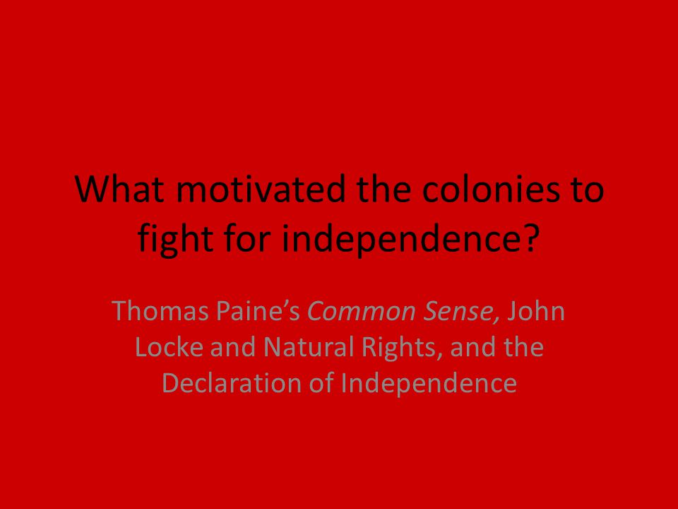What motivated the colonies to fight for independence.