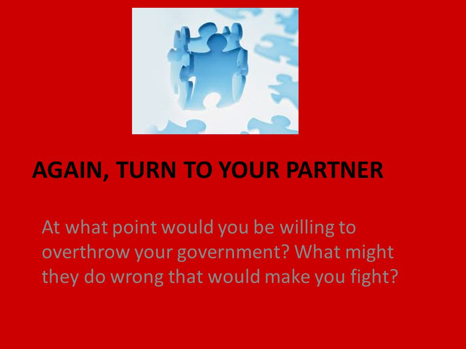 AGAIN, TURN TO YOUR PARTNER At what point would you be willing to overthrow your government.