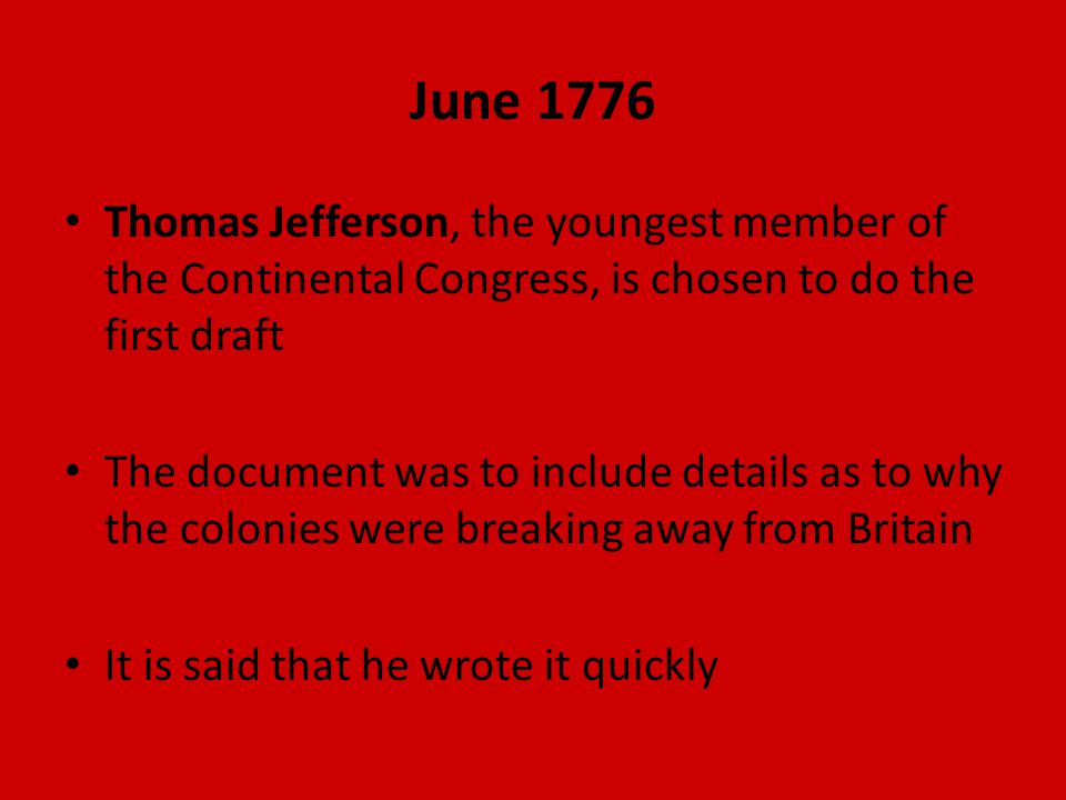 June 1776 Thomas Jefferson, the youngest member of the Continental Congress, is chosen to do the first draft The document was to include details as to why the colonies were breaking away from Britain It is said that he wrote it quickly