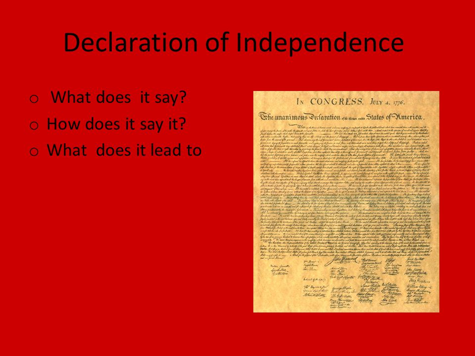 Declaration of Independence o What does it say o How does it say it o What does it lead to