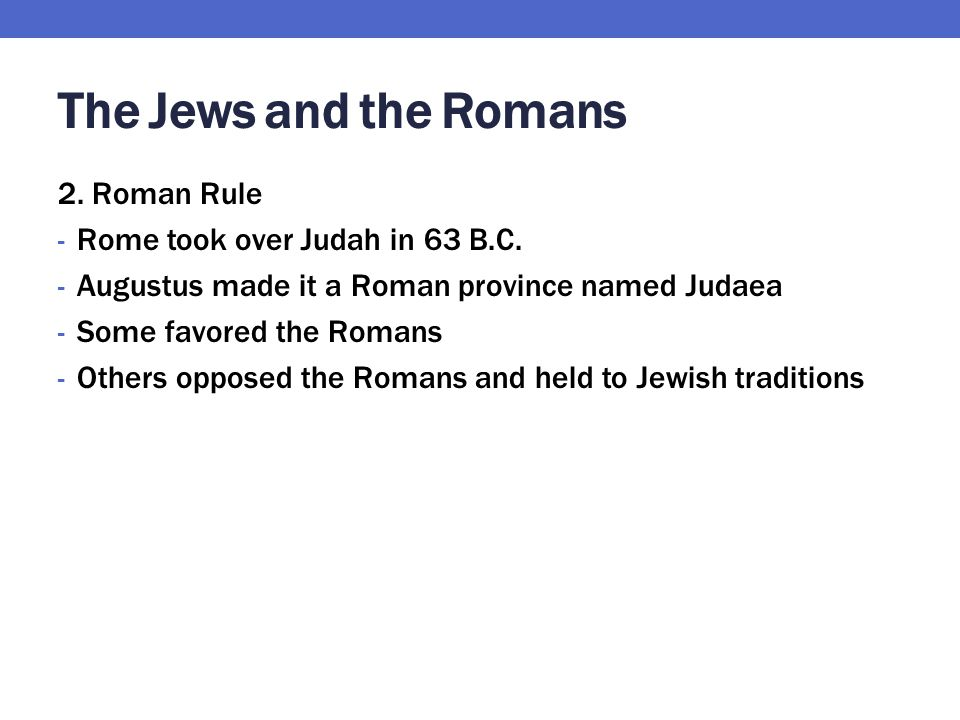 The Jews and the Romans 2. Roman Rule - Rome took over Judah in 63 B.C. - Augustus made it a Roman province named Judaea - Some favored the Romans - O
