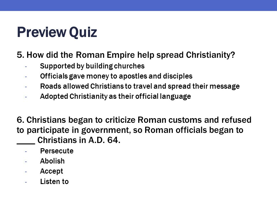 Preview Quiz 5. How did the Roman Empire help spread Christianity? - Supported by building churches - Officials gave money to apostles and disciples -