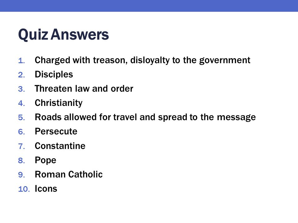 Quiz Answers 1. Charged with treason, disloyalty to the government 2. Disciples 3. Threaten law and order 4. Christianity 5. Roads allowed for travel