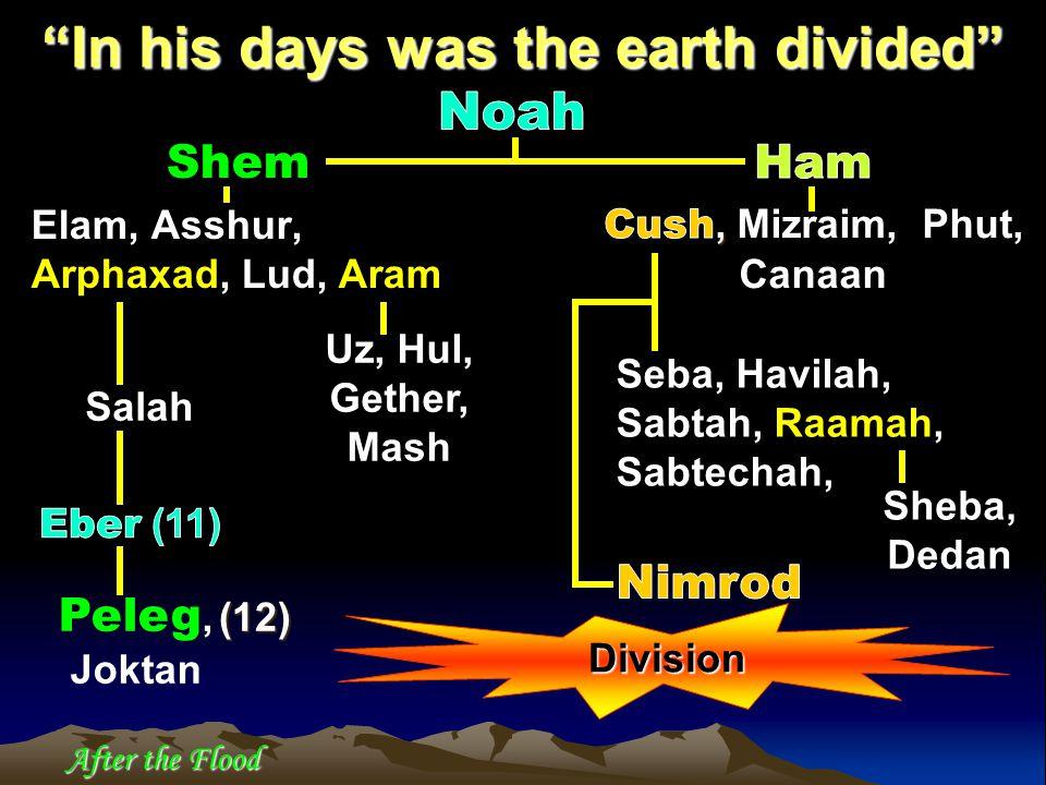 Shem Elam, Asshur, Arphaxad, Lud, Aram In his days was the earth divided Uz, Hul, Gether, Mash Peleg, Joktan Sheba, Dedan (12) Division