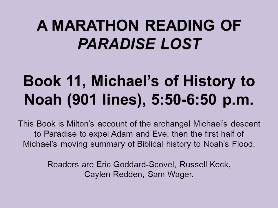 A MARATHON READING OF PARADISE LOST Book 11, Michael's of History to Noah (901 lines), 5:50-6:50 p.m. This Book is Milton's account of the archangel M