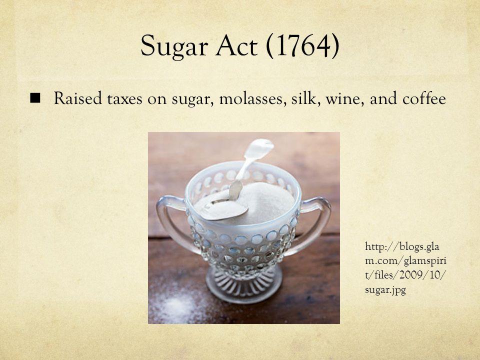 Sugar Act (1764) Raised taxes on sugar, molasses, silk, wine, and coffee http://blogs.gla m.com/glamspiri t/files/2009/10/ sugar.jpg