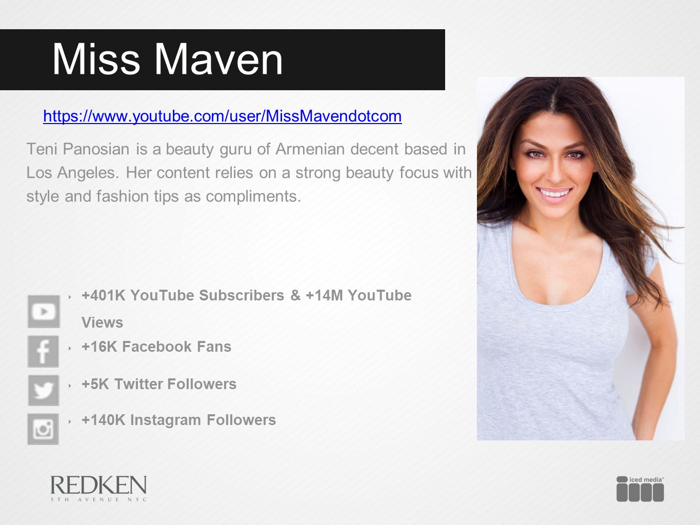 Miss Maven https://www.youtube.com/user/MissMavendotcom Teni Panosian is a beauty guru of Armenian decent based in Los Angeles. Her content relies on