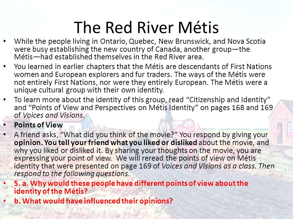 The Red River Métis While the people living in Ontario, Quebec, New Brunswick, and Nova Scotia were busy establishing the new country of Canada, another group—the Métis—had established themselves in the Red River area.