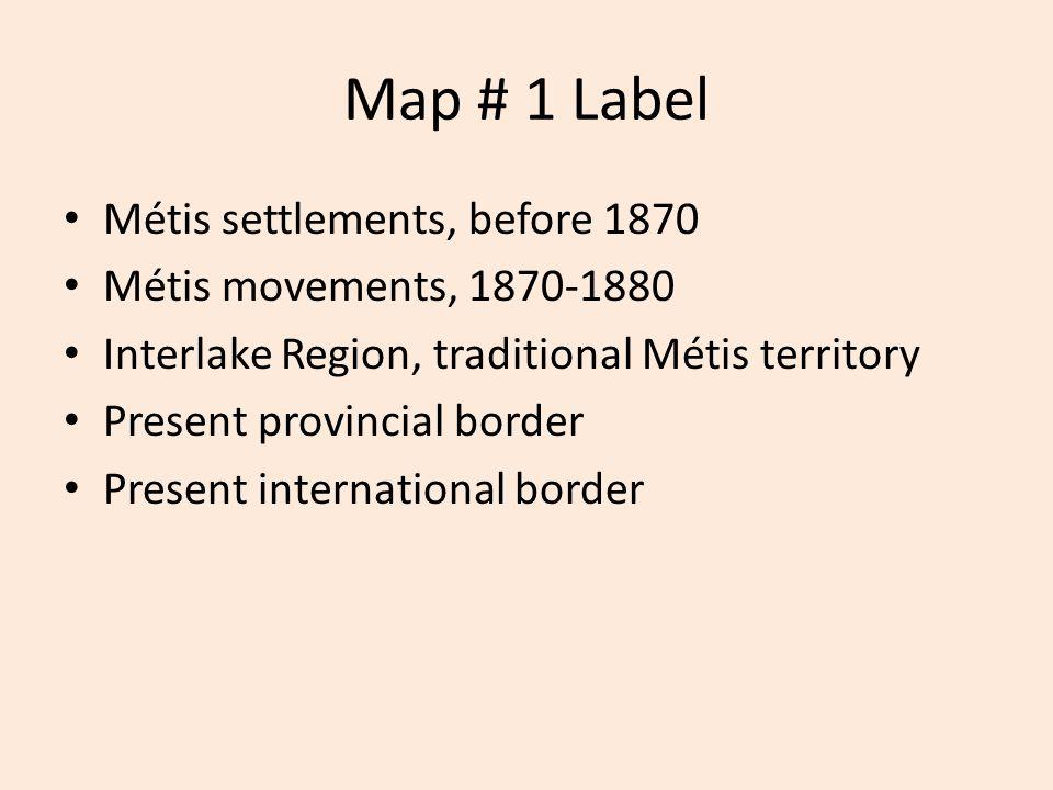 Map # 1 Label Métis settlements, before 1870 Métis movements, 1870-1880 Interlake Region, traditional Métis territory Present provincial border Present international border