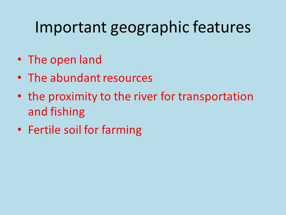 Important geographic features The open land The abundant resources the proximity to the river for transportation and fishing Fertile soil for farming