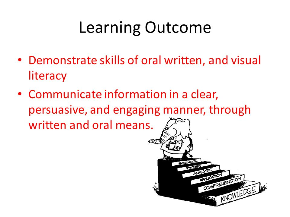 Learning Outcome Demonstrate skills of oral written, and visual literacy Communicate information in a clear, persuasive, and engaging manner, through written and oral means.